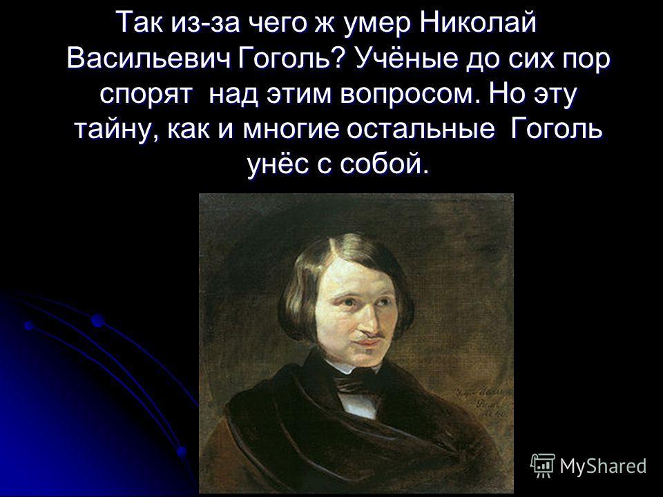 Так из-за чего ж умер Николай Васильевич Гоголь? Учёные до сих пор спорят над этим вопросом. Но эту тайну, как и многие остальные Гоголь унёс с собой.