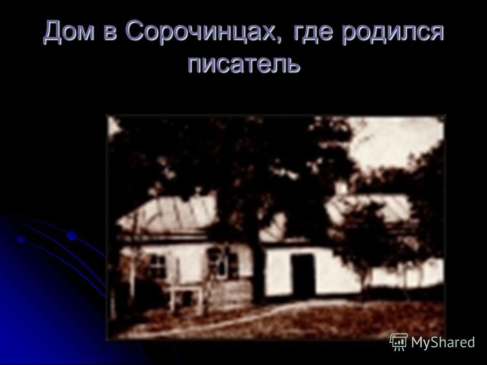 Дом в Сорочинцах, где родился писатель