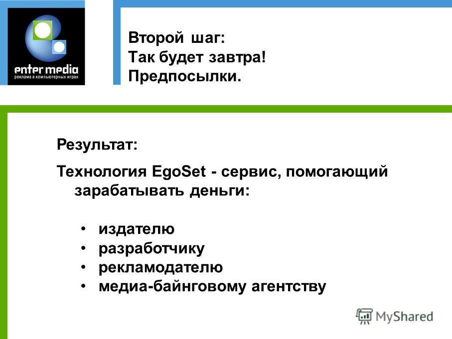 Второй шаг: Так будет завтра! Предпосылки. Результат: Технология EgoSet - сервис, помогающий зарабатывать деньги: издателю разработчику рекламодателю медиа-байнговому агентству