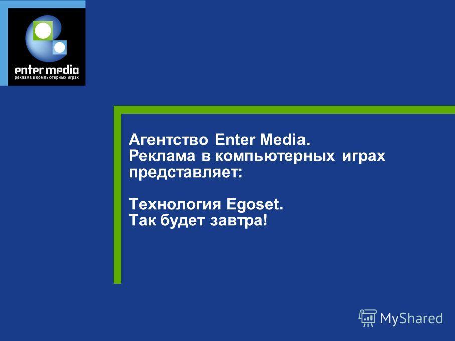 Агентство Enter Media. Реклама в компьютерных играх представляет: Технология Egoset. Так будет завтра!