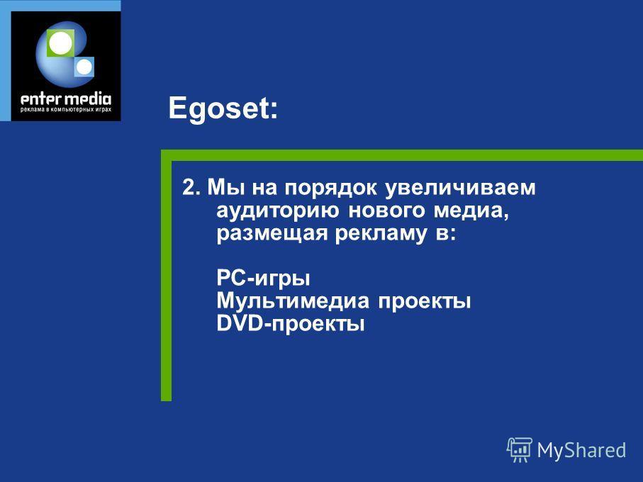2. Мы на порядок увеличиваем аудиторию нового медиа, размещая рекламу в: PC-игры Мультимедиа проекты DVD-проекты Egoset: