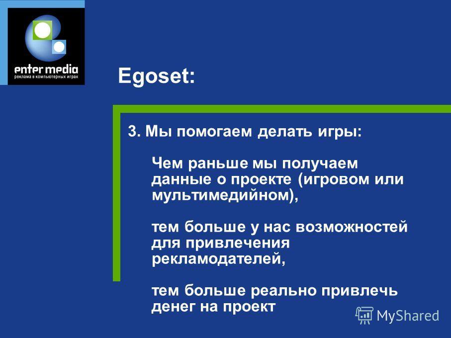 3. Мы помогаем делать игры: Чем раньше мы получаем данные о проекте (игровом или мультимедийном), тем больше у нас возможностей для привлечения рекламодателей, тем больше реально привлечь денег на проект Egoset: