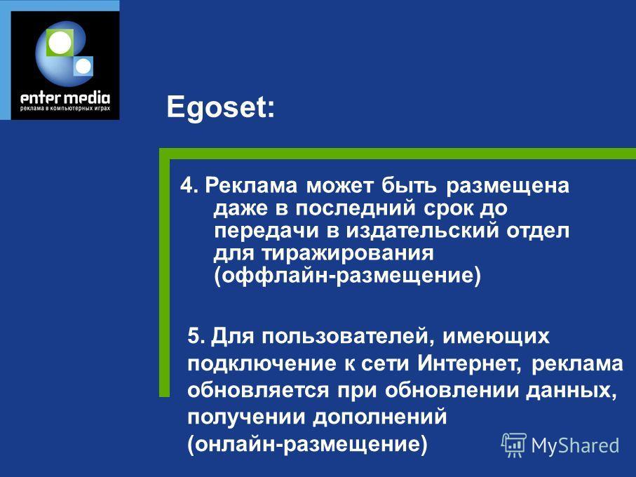 4. Реклама может быть размещена даже в последний срок до передачи в издательский отдел для тиражирования (оффлайн-размещение) Egoset: 5. Для пользователей, имеющих подключение к сети Интернет, реклама обновляется при обновлении данных, получении допо