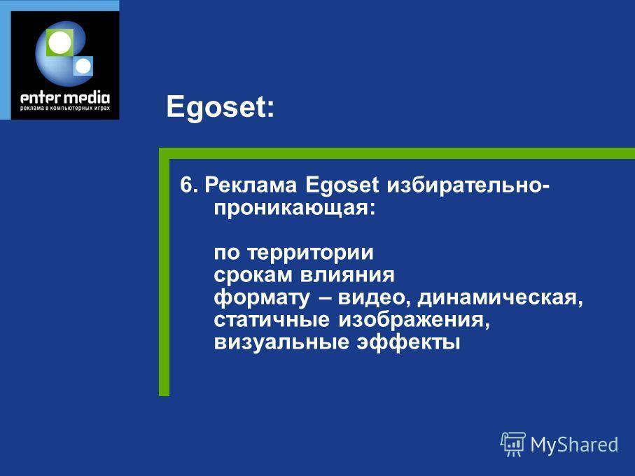6. Реклама Egoset избирательно- проникающая: по территории срокам влияния формату – видео, динамическая, статичные изображения, визуальные эффекты Egoset: