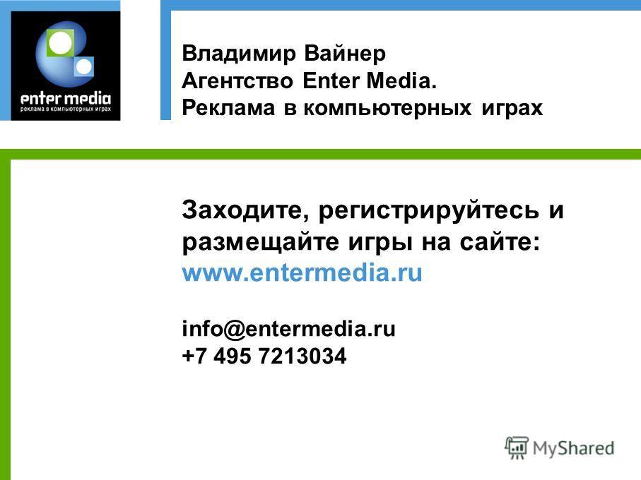 Владимир Вайнер Агентство Enter Media. Реклама в компьютерных играх Заходите, регистрируйтесь и размещайте игры на сайте: www.entermedia.ru info@entermedia.ru +7 495 7213034