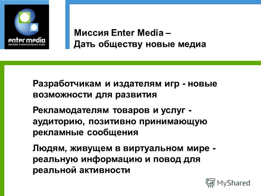 Миссия Enter Media – Дать обществу новые медиа Разработчикам и издателям игр - новые возможности для развития Рекламодателям товаров и услуг - аудиторию, позитивно принимающую рекламные сообщения Людям, живущем в виртуальном мире - реальную информаци