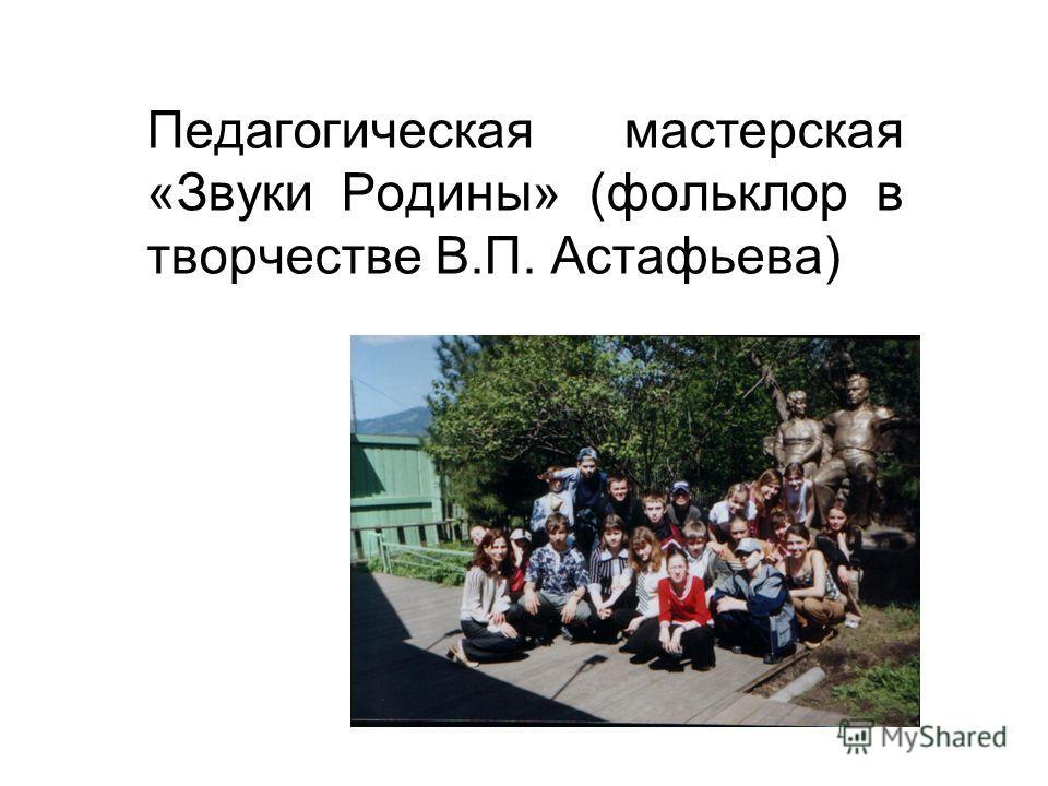 Педагогическая мастерская «Звуки Родины» (фольклор в творчестве В.П. Астафьева)