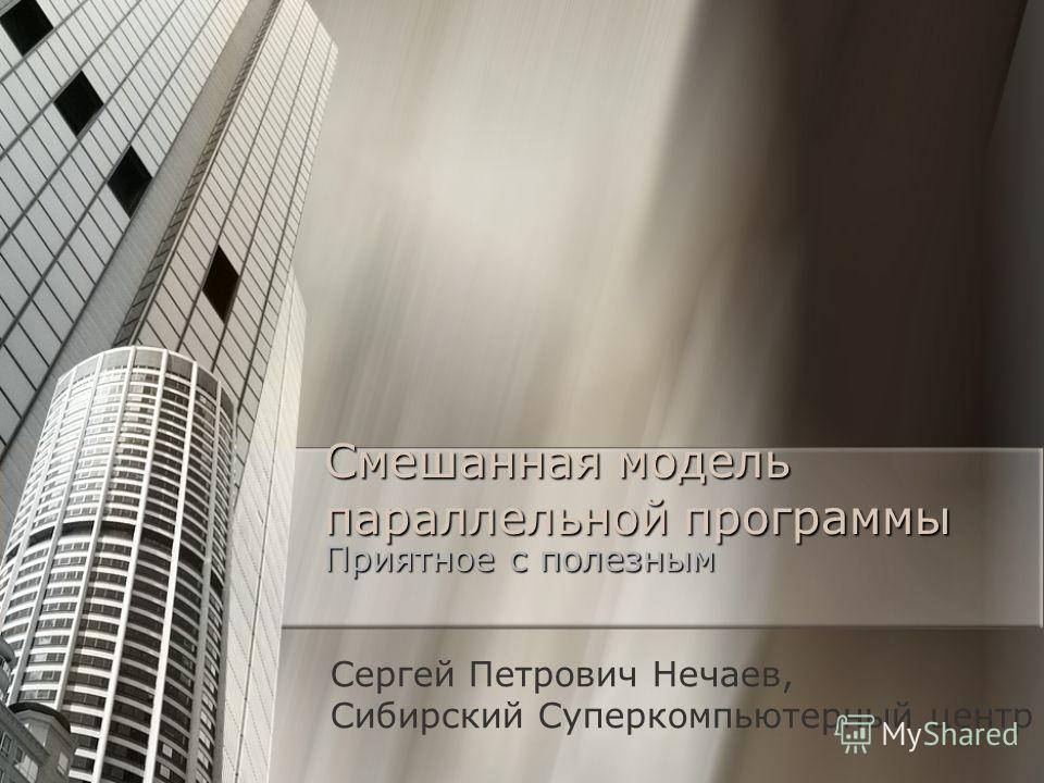 Смешанная модель параллельной программы Приятное с полезным Сергей Петрович Нечаев, Сибирский Суперкомпьютерный центр