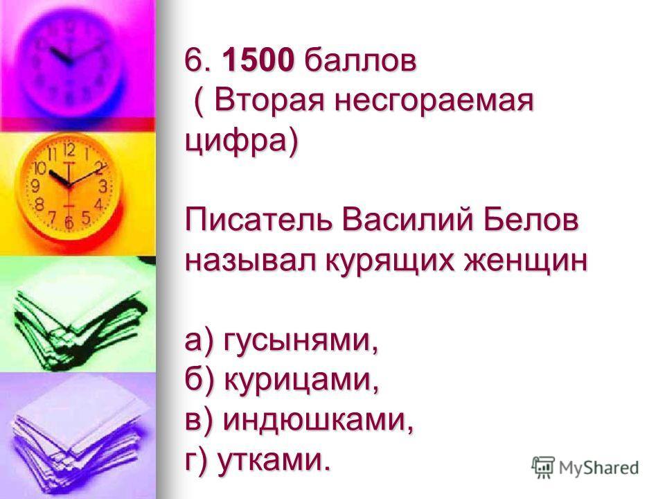 6. 1500 баллов ( Вторая несгораемая цифра) Писатель Василий Белов называл курящих женщин а) гусынями, б) курицами, в) индюшками, г) утками.