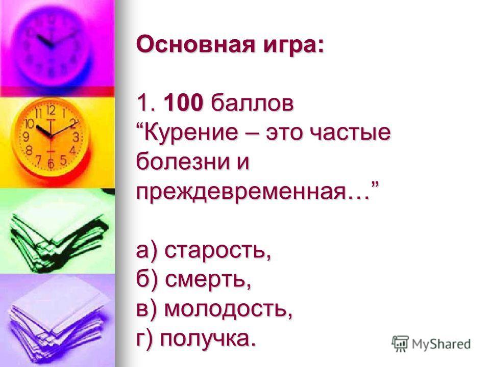 Основная игра: 1. 100 баллов Курение – это частые болезни и преждевременная… а) старость, б) смерть, в) молодость, г) получка.