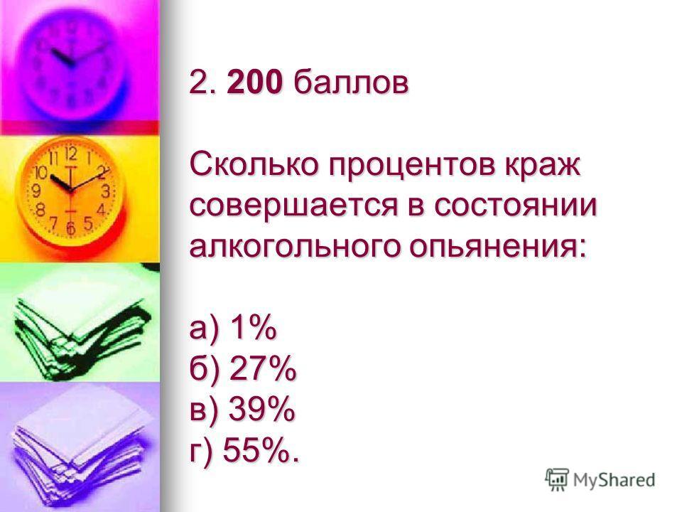 2. 200 баллов Сколько процентов краж совершается в состоянии алкогольного опьянения: а) 1% б) 27% в) 39% г) 55%.