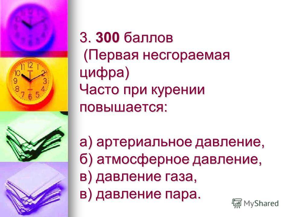 3. 300 баллов (Первая несгораемая цифра) Часто при курении повышается: а) артериальное давление, б) атмосферное давление, в) давление газа, в) давление пара.
