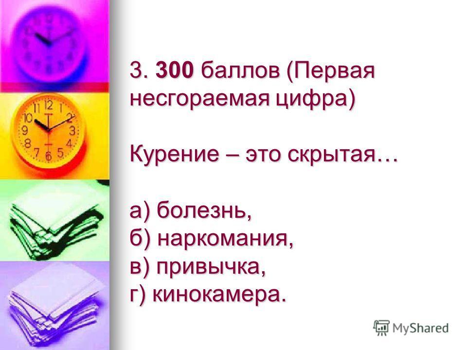 3. 300 баллов (Первая несгораемая цифра) Курение – это скрытая… а) болезнь, б) наркомания, в) привычка, г) кинокамера.