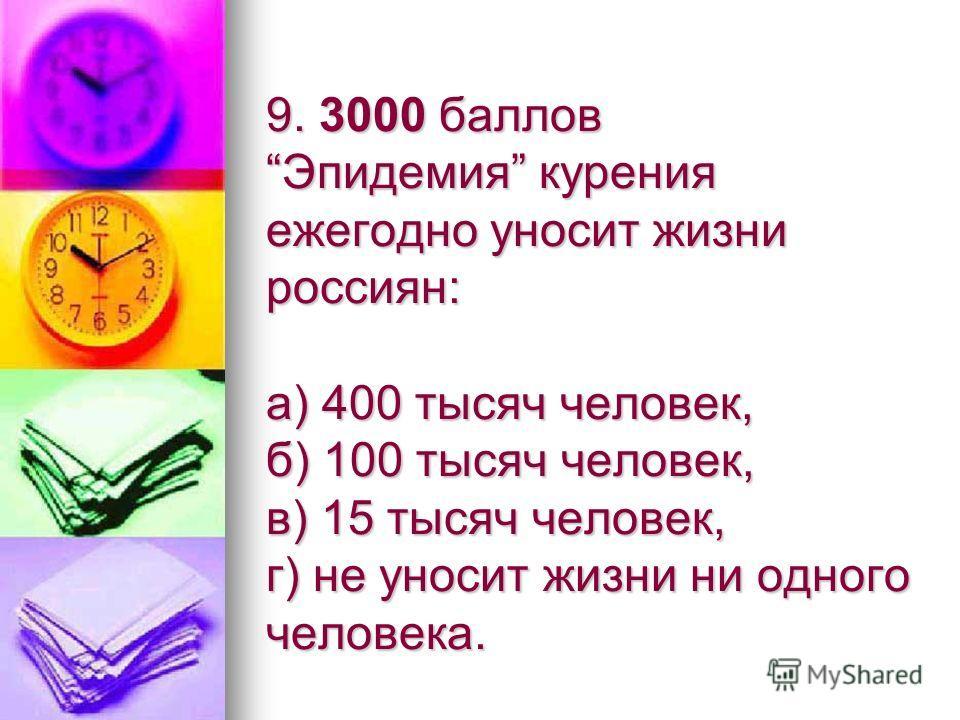 9. 3000 баллов Эпидемия курения ежегодно уносит жизни россиян: а) 400 тысяч человек, б) 100 тысяч человек, в) 15 тысяч человек, г) не уносит жизни ни одного человека.