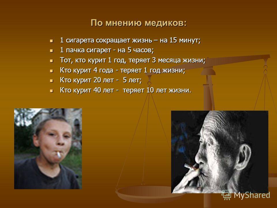 По мнению медиков: 1 сигарета сокращает жизнь – на 15 минут; 1 сигарета сокращает жизнь – на 15 минут; 1 пачка сигарет - на 5 часов; 1 пачка сигарет - на 5 часов; Тот, кто курит 1 год, теряет 3 месяца жизни; Тот, кто курит 1 год, теряет 3 месяца жизн