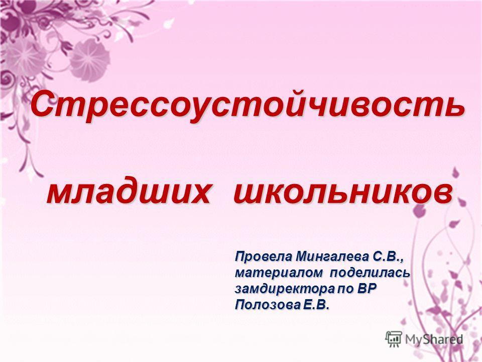 Стрессоустойчивость младших школьников младших школьников Провела Мингалева С.В., материалом поделилась замдиректора по ВР Полозова Е.В.