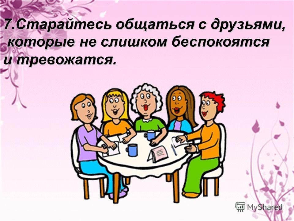 7.Старайтесь общаться с друзьями, которые не слишком беспокоятся которые не слишком беспокоятся и тревожатся.