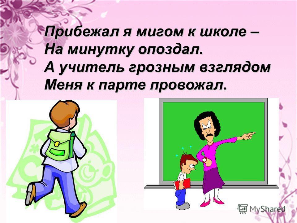 Прибежал я мигом к школе – На минутку опоздал. А учитель грозным взглядом Меня к парте провожал.