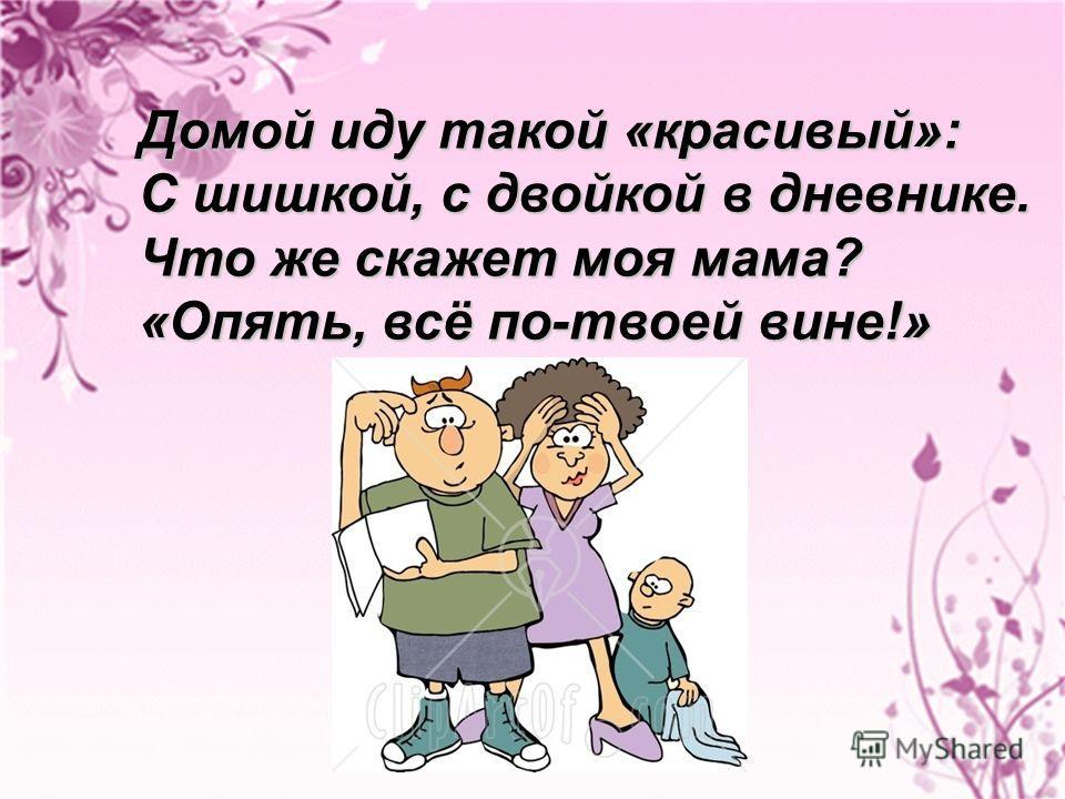 Домой иду такой «красивый»: С шишкой, с двойкой в дневнике. Что же скажет моя мама? «Опять, всё по-твоей вине!»