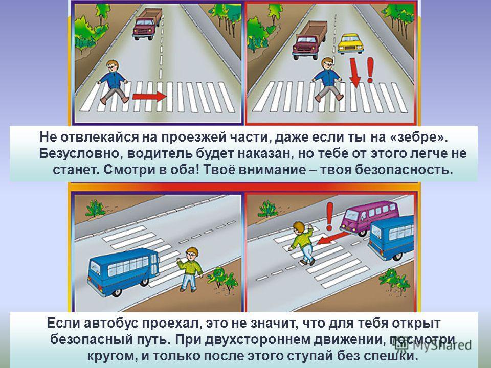 Не отвлекайся на проезжей части, даже если ты на «зебре». Безусловно, водитель будет наказан, но тебе от этого легче не станет. Смотри в оба! Твоё внимание – твоя безопасность. Если автобус проехал, это не значит, что для тебя открыт безопасный путь.