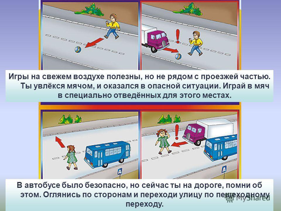 Игры на свежем воздухе полезны, но не рядом с проезжей частью. Ты увлёкся мячом, и оказался в опасной ситуации. Играй в мяч в специально отведённых для этого местах. В автобусе было безопасно, но сейчас ты на дороге, помни об этом. Оглянись по сторон