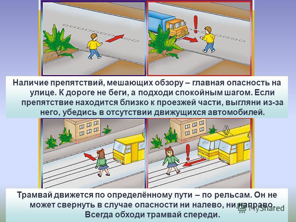Наличие препятствий, мешающих обзору – главная опасность на улице. К дороге не беги, а подходи спокойным шагом. Если препятствие находится близко к проезжей части, выгляни из-за него, убедись в отсутствии движущихся автомобилей. Трамвай движется по о