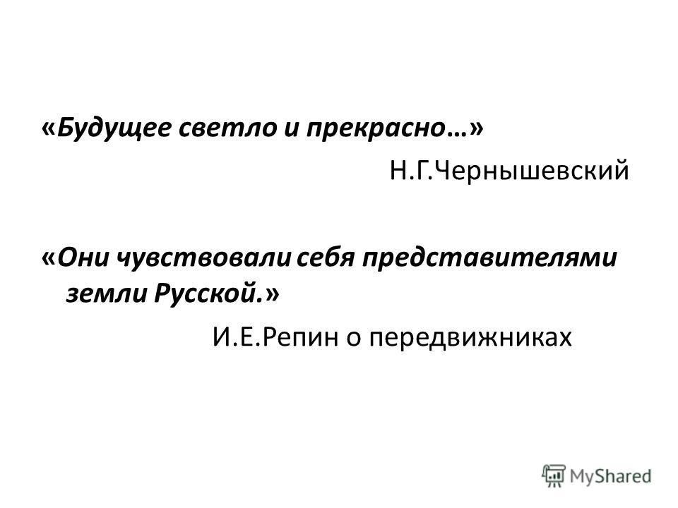«Будущее светло и прекрасно…» Н.Г.Чернышевский «Они чувствовали себя представителями земли Русской.» И.Е.Репин о передвижниках