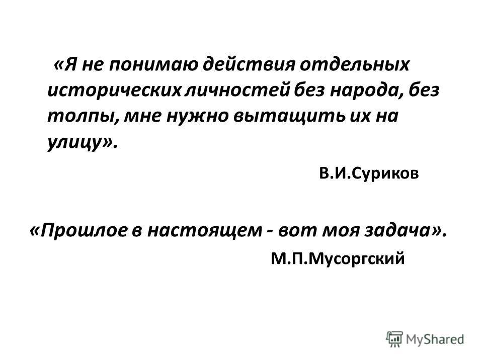 «Я не понимаю действия отдельных исторических личностей без народа, без толпы, мне нужно вытащить их на улицу». В.И.Суриков «Прошлое в настоящем - вот моя задача». М.П.Мусоргский