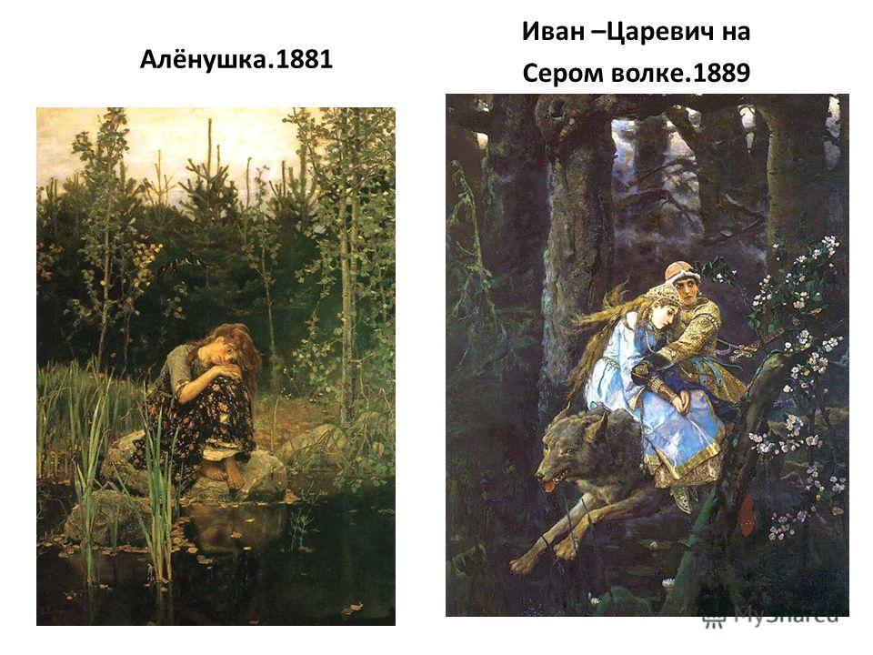 Алёнушка.1881 Иван –Царевич на Сером волке.1889