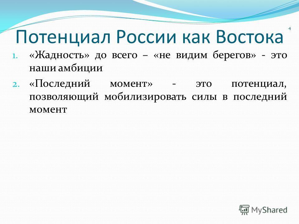 Потенциал России как Востока 1. «Жадность» до всего – «не видим берегов» - это наши амбиции 2. «Последний момент» - это потенциал, позволяющий мобилизировать силы в последний момент 4
