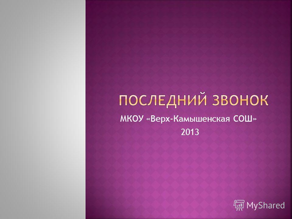 МКОУ «Верх-Камышенская СОШ» 2013