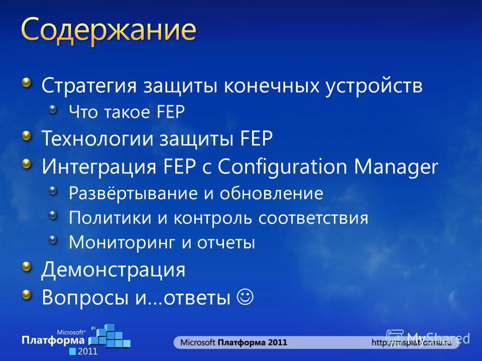 Стратегия защиты конечных устройств Что такое FEP Технологии защиты FEP Интеграция FEP с Configuration Manager Развёртывание и обновление Политики и контроль соответствия Мониторинг и отчеты Демонстрация Вопросы и…ответы