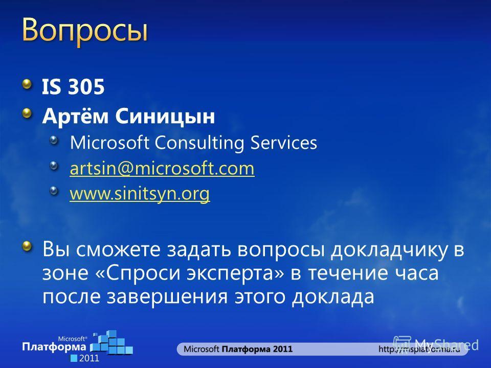IS 305 Артём Синицын Microsoft Consulting Services artsin@microsoft.com www.sinitsyn.org Вы сможете задать вопросы докладчику в зоне «Спроси эксперта» в течение часа после завершения этого доклада