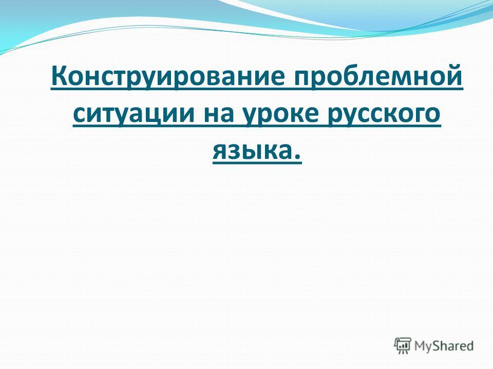 Конструирование проблемной ситуации на уроке русского языка.