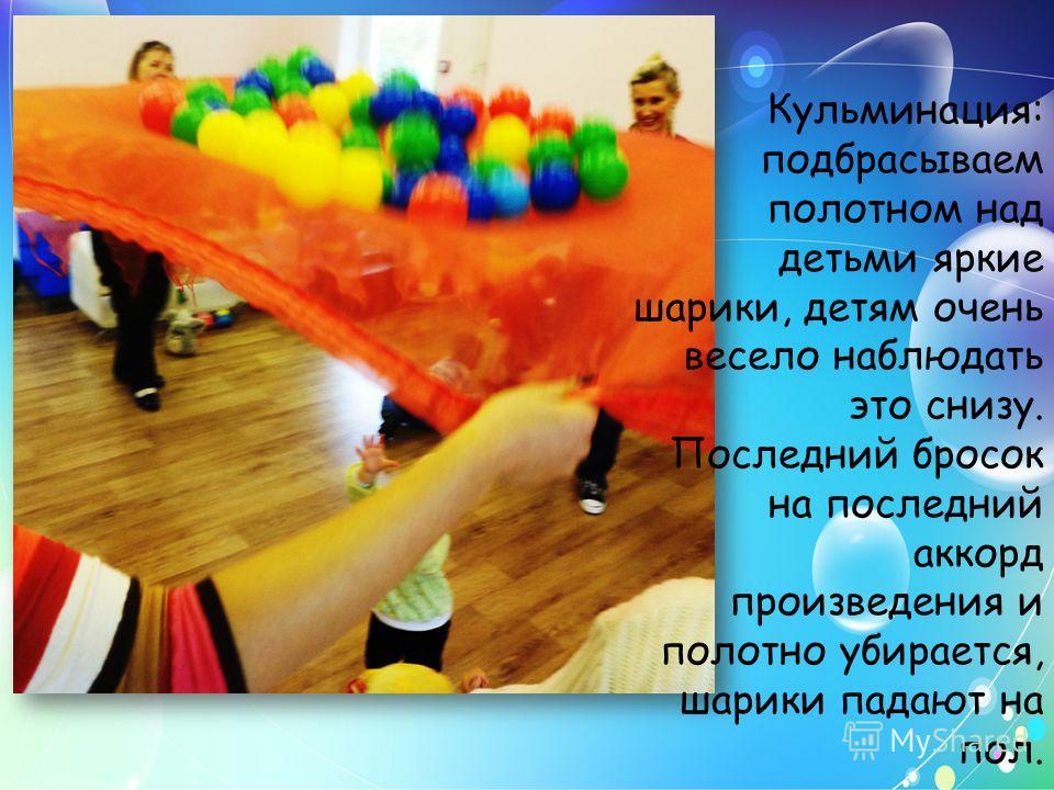 Кульминация: подбрасываем полотном над детьми яркие шарики, детям очень весело наблюдать это снизу. Последний бросок на последний аккорд произведения и полотно убирается, шарики падают на пол.