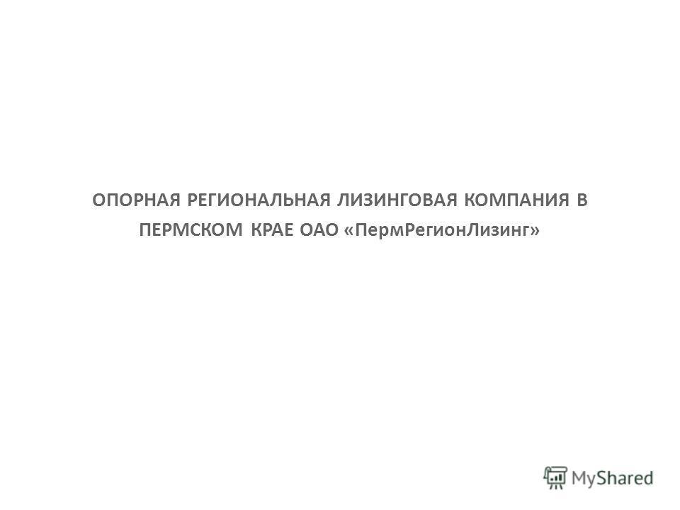 ОПОРНАЯ РЕГИОНАЛЬНАЯ ЛИЗИНГОВАЯ КОМПАНИЯ В ПЕРМСКОМ КРАЕ ОАО «ПермРегионЛизинг»