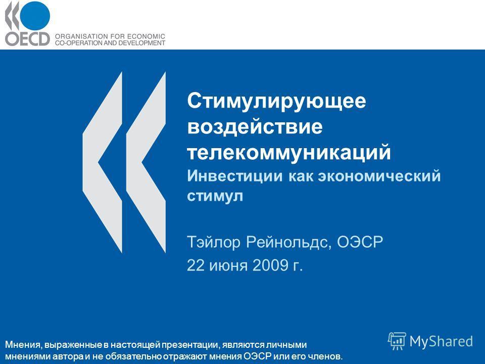 Стимулирующее воздействие телекоммуникаций Инвестиции как экономический стимул Тэйлор Рейнольдс, ОЭСР 22 июня 2009 г. Мнения, выраженные в настоящей презентации, являются личными мнениями автора и не обязательно отражают мнения ОЭСР или его членов.