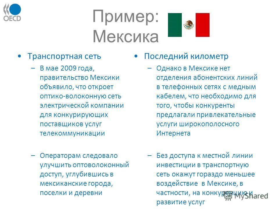 Пример: Мексика Транспортная сеть –В мае 2009 года, правительство Мексики объявило, что откроет оптико-волоконную сеть электрической компании для конкурирующих поставщиков услуг телекоммуникации –Операторам следовало улучшить оптоволоконный доступ, у