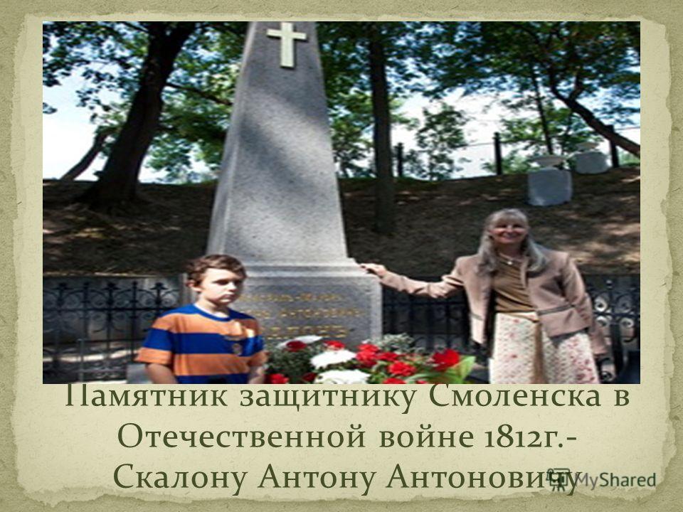 Памятник защитнику Смоленска в Отечественной войне 1812г.- Скалону Антону Антоновичу
