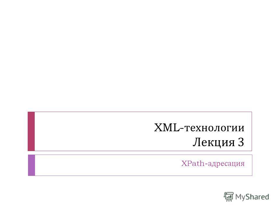 XML- технологии Лекция 3 XPath- адресация