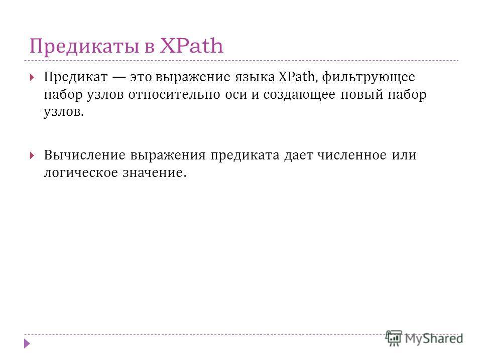 Предикаты в XPath Предикат это выражение языка XPath, фильтрующее набор узлов относительно оси и создающее новый набор узлов. Вычисление выражения предиката дает численное или логическое значение.