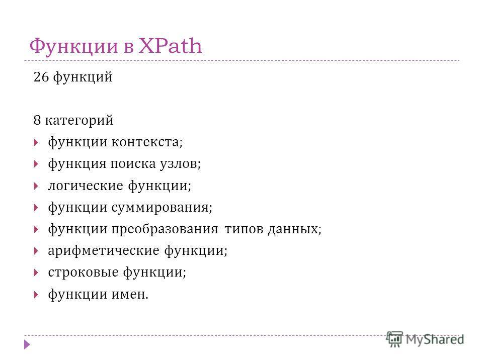 Функции в XPath 26 функций 8 категорий функции контекста; функция поиска узлов; логические функции; функции суммирования; функции преобразования типов данных; арифметические функции; строковые функции; функции имен.