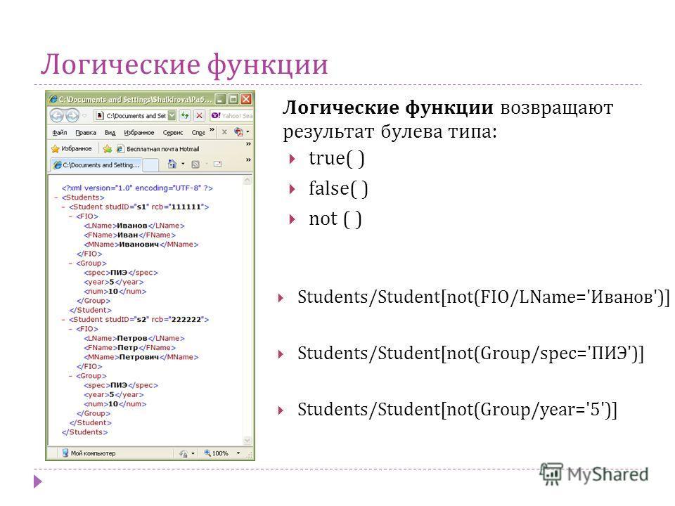 Логические функции Логические функции возвращают результат булева типа : Students/Student[not(FIO/LName='Иванов')] Students/Student[not(Group/spec='ПИЭ')] Students/Student[not(Group/year='5')] true( ) false( ) not ( )