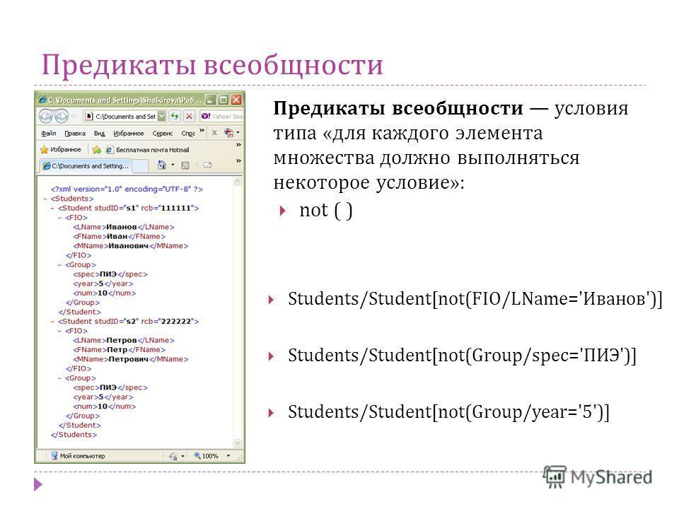 Предикаты всеобщности Предикаты всеобщности условия типа « для каждого элемента множества должно выполняться некоторое условие »: Students/Student[not(FIO/LName='Иванов')] Students/Student[not(Group/spec='ПИЭ')] Students/Student[not(Group/year='5')]