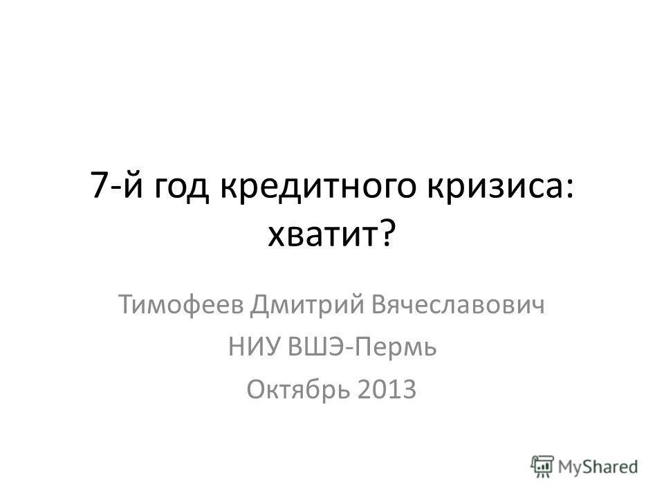 7-й год кредитного кризиса: хватит? Тимофеев Дмитрий Вячеславович НИУ ВШЭ-Пермь Октябрь 2013
