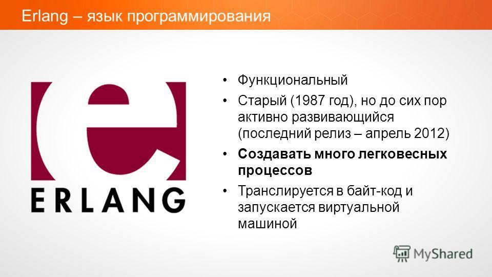 Erlang – язык программирования Функциональный Старый (1987 год), но до сих пор активно развивающийся (последний релиз – апрель 2012) Создавать много легковесных процессов Транслируется в байт-код и запускается виртуальной машиной