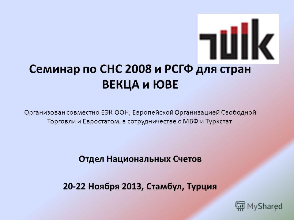 Семинар по СНС 2008 и РСГФ для стран ВЕКЦА и ЮВЕ Организован совместно ЕЭК ООН, Европейской Организацией Свободной Торговли и Евростатом, в сотрудничестве с МВФ и Туркстат Отдел Национальных Счетов 20-22 Ноября 2013, Стамбул, Турция 1