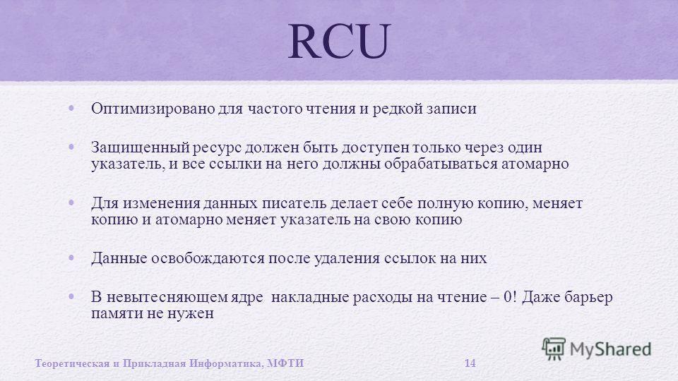 RCU Оптимизировано для частого чтения и редкой записи Защищенный ресурс должен быть доступен только через один указатель, и все ссылки на него должны обрабатываться атомарно Для изменения данных писатель делает себе полную копию, меняет копию и атома