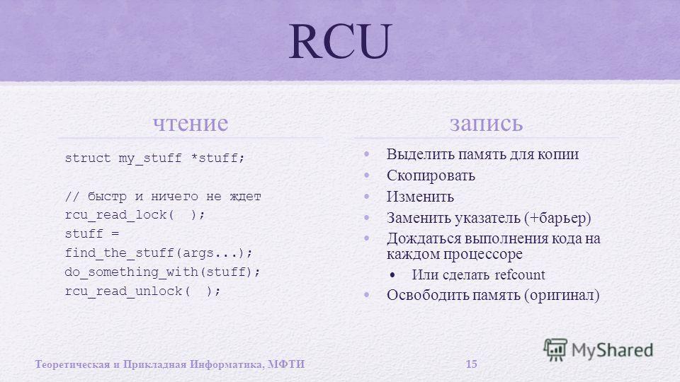 RCU чтение struct my_stuff *stuff; // быстр и ничего не ждет rcu_read_lock( ); stuff = find_the_stuff(args...); do_something_with(stuff); rcu_read_unlock( ); запись Выделить память для копии Скопировать Изменить Заменить указатель (+ барьер ) Дождать