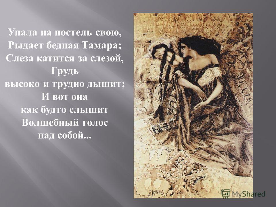 Упала на постель свою, Рыдает бедная Тамара ; Слеза катится за слезой, Грудь высоко и трудно дышит ; И вот она как будто слышит Волшебный голос над собой...